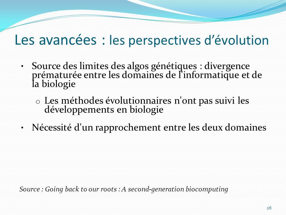 Les avancées : les perspectives dévolution 26 Source des limites des algos génétiques : divergence prématurée entre les domaines de l'informatique et