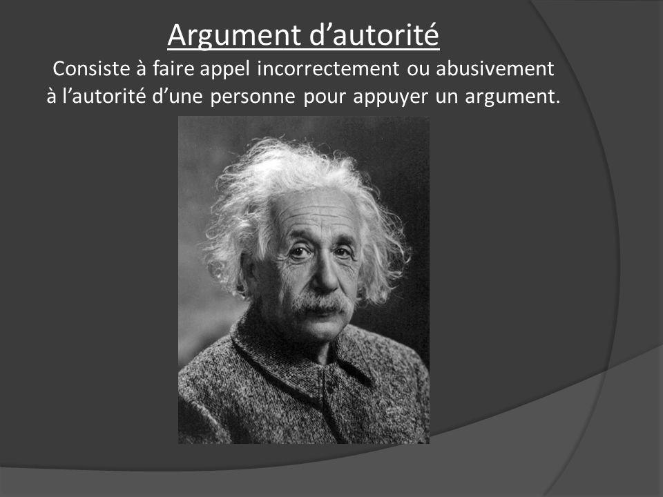 Argument dautorité Consiste à faire appel incorrectement ou abusivement à lautorité dune personne pour appuyer un argument.