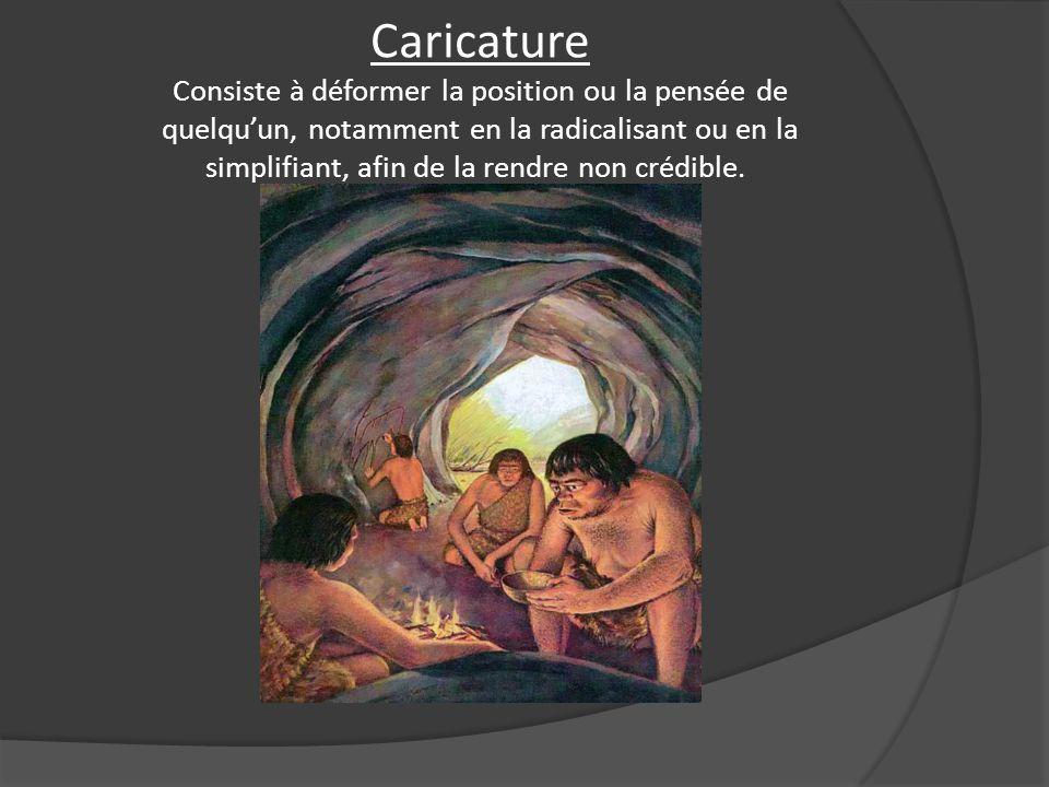 Caricature Consiste à déformer la position ou la pensée de quelquun, notamment en la radicalisant ou en la simplifiant, afin de la rendre non crédible