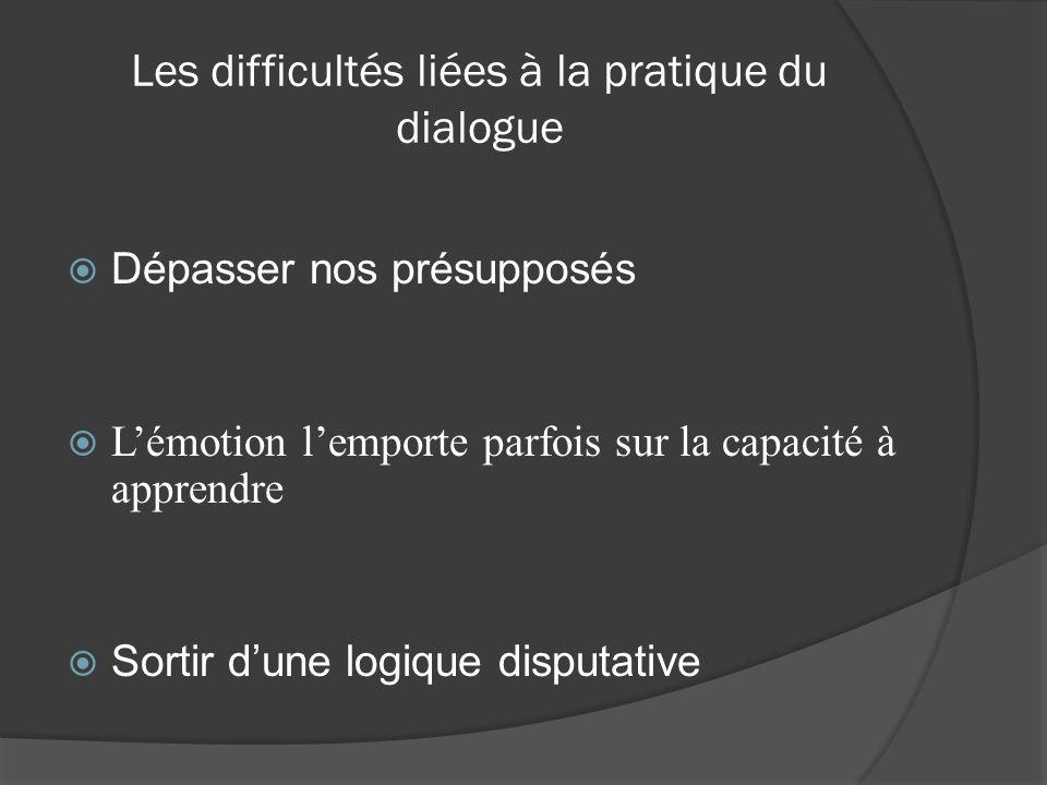 Les difficultés liées à la pratique du dialogue Dépasser nos présupposés Lémotion lemporte parfois sur la capacité à apprendre Sortir dune logique dis