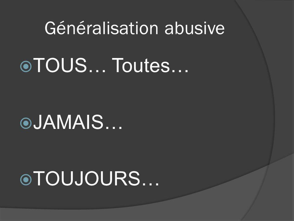 Généralisation abusive TOUS… Toutes… JAMAIS… TOUJOURS…