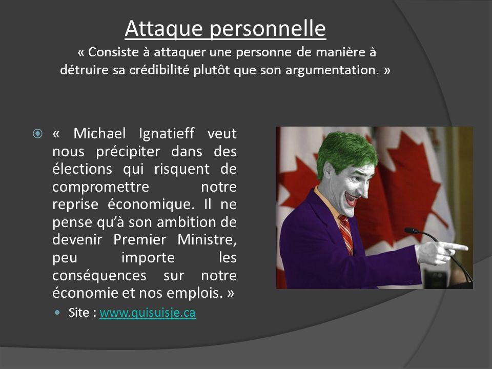 Attaque personnelle « Consiste à attaquer une personne de manière à détruire sa crédibilité plutôt que son argumentation. » « Michael Ignatieff veut n