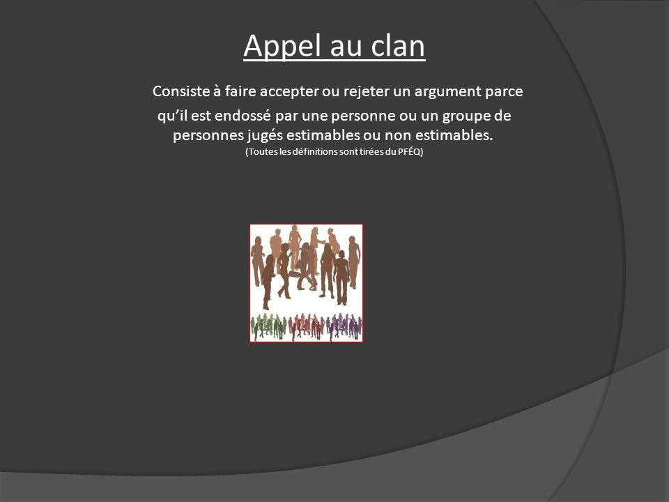 Appel au clan Consiste à faire accepter ou rejeter un argument parce quil est endossé par une personne ou un groupe de personnes jugés estimables ou n