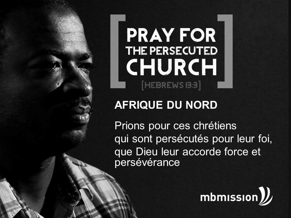 AFRIQUE DU NORD Prions pour ces chrétiens qui sont persécutés pour leur foi, que Dieu leur accorde force et persévérance