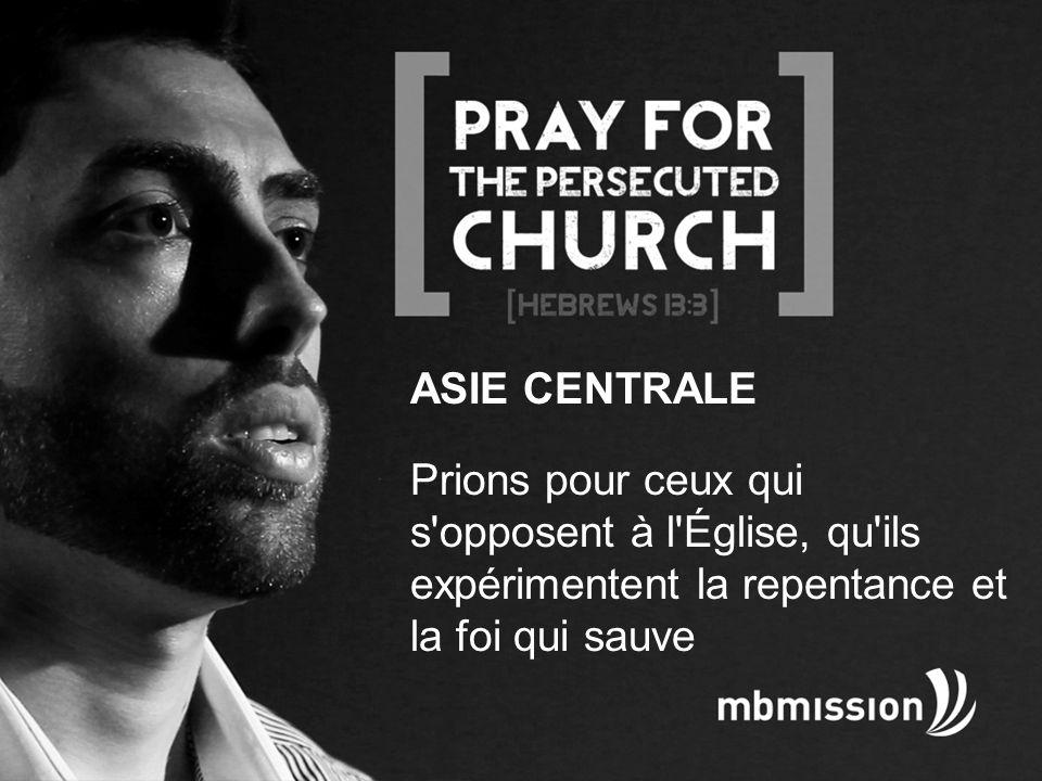 ASIE CENTRALE Prions pour ceux qui s opposent à l Église, qu ils expérimentent la repentance et la foi qui sauve