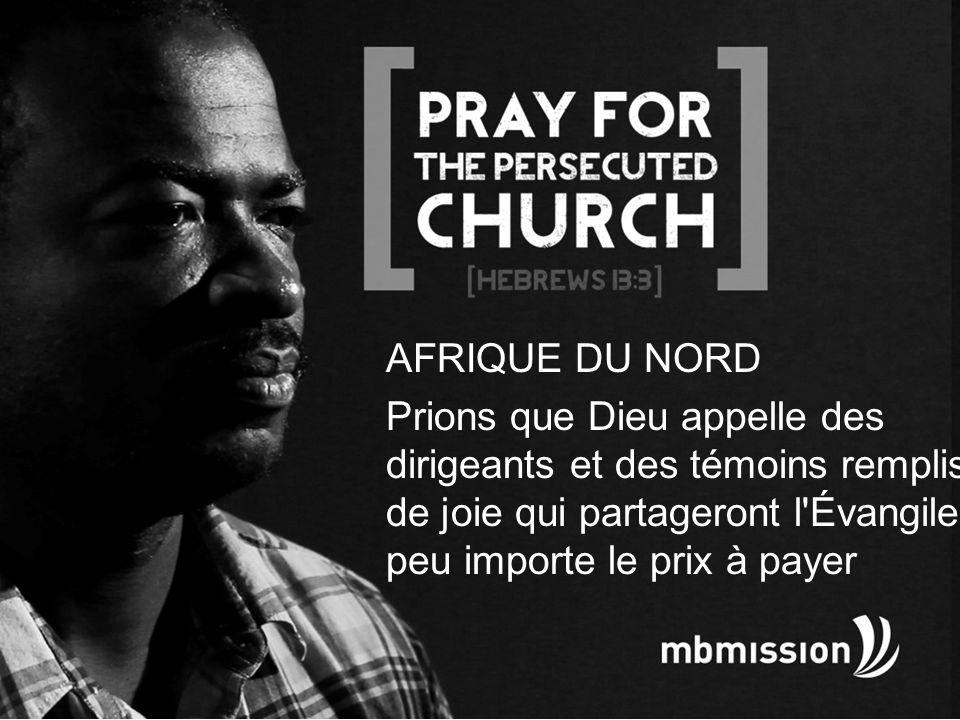 AFRIQUE DU NORD Prions que Dieu appelle des dirigeants et des témoins remplis de joie qui partageront l Évangile, peu importe le prix à payer