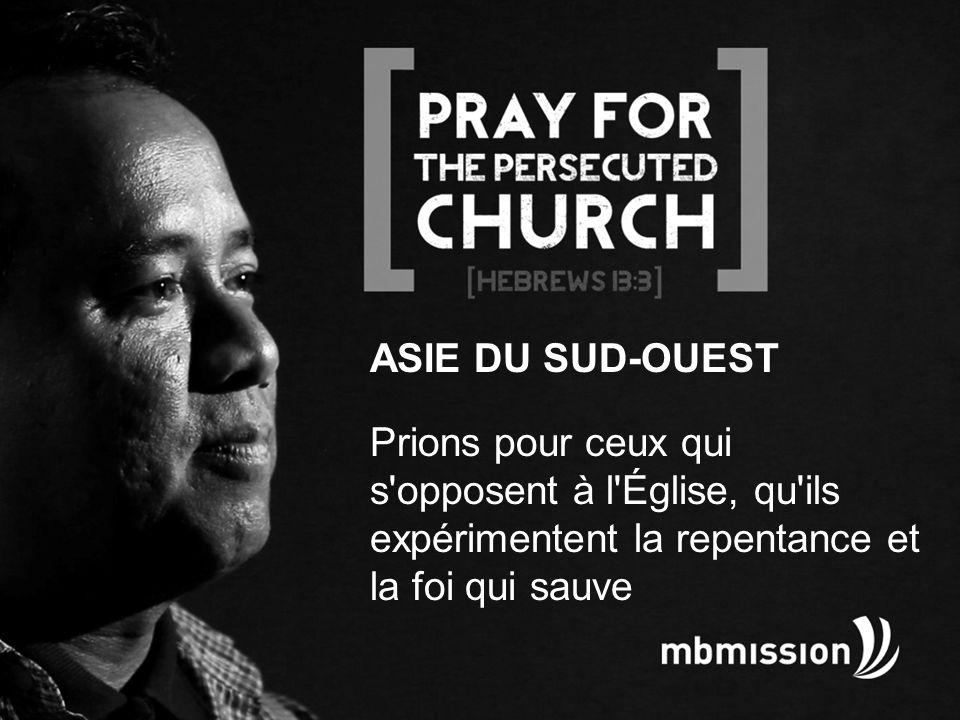 ASIE DU SUD-OUEST Prions pour ceux qui s opposent à l Église, qu ils expérimentent la repentance et la foi qui sauve