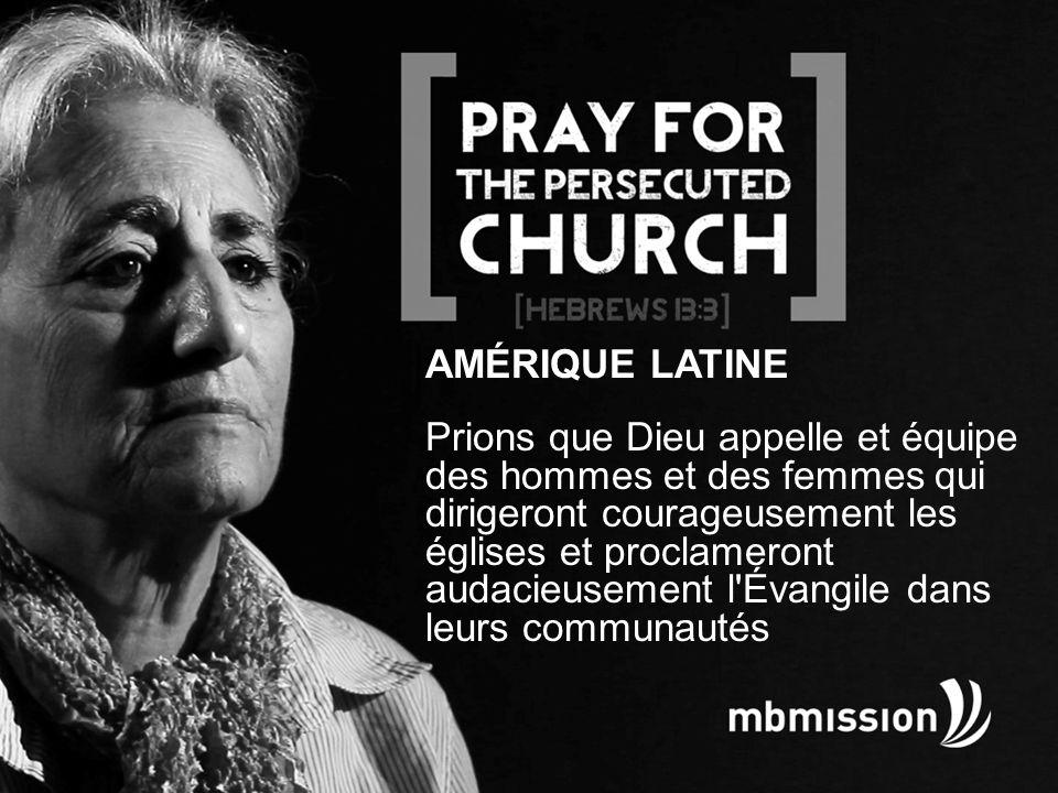 AMÉRIQUE LATINE Prions que Dieu appelle et équipe des hommes et des femmes qui dirigeront courageusement les églises et proclameront audacieusement l Évangile dans leurs communautés