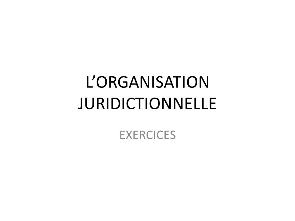LORGANISATION JURIDICTIONNELLE EXERCICES