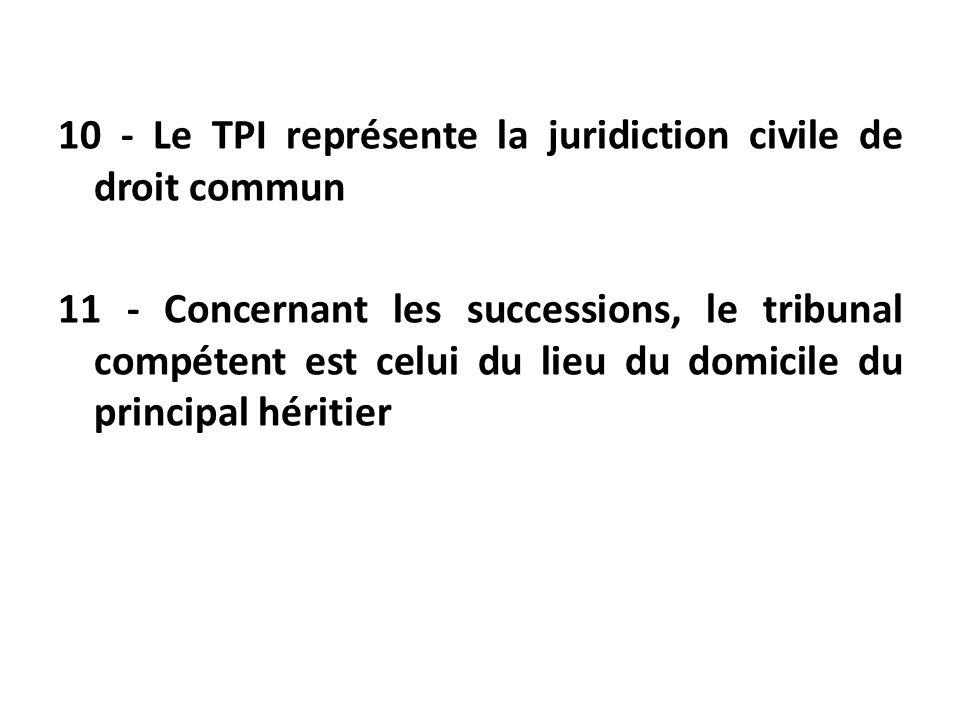 10 - Le TPI représente la juridiction civile de droit commun 11 - Concernant les successions, le tribunal compétent est celui du lieu du domicile du p
