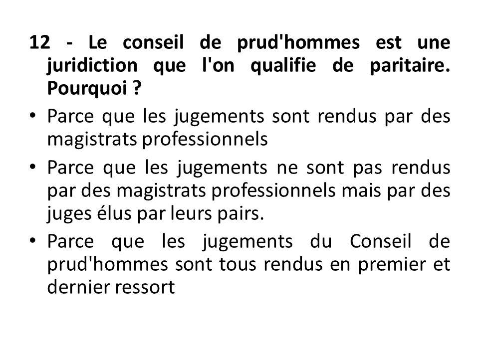 12 - Le conseil de prud'hommes est une juridiction que l'on qualifie de paritaire. Pourquoi ? Parce que les jugements sont rendus par des magistrats p