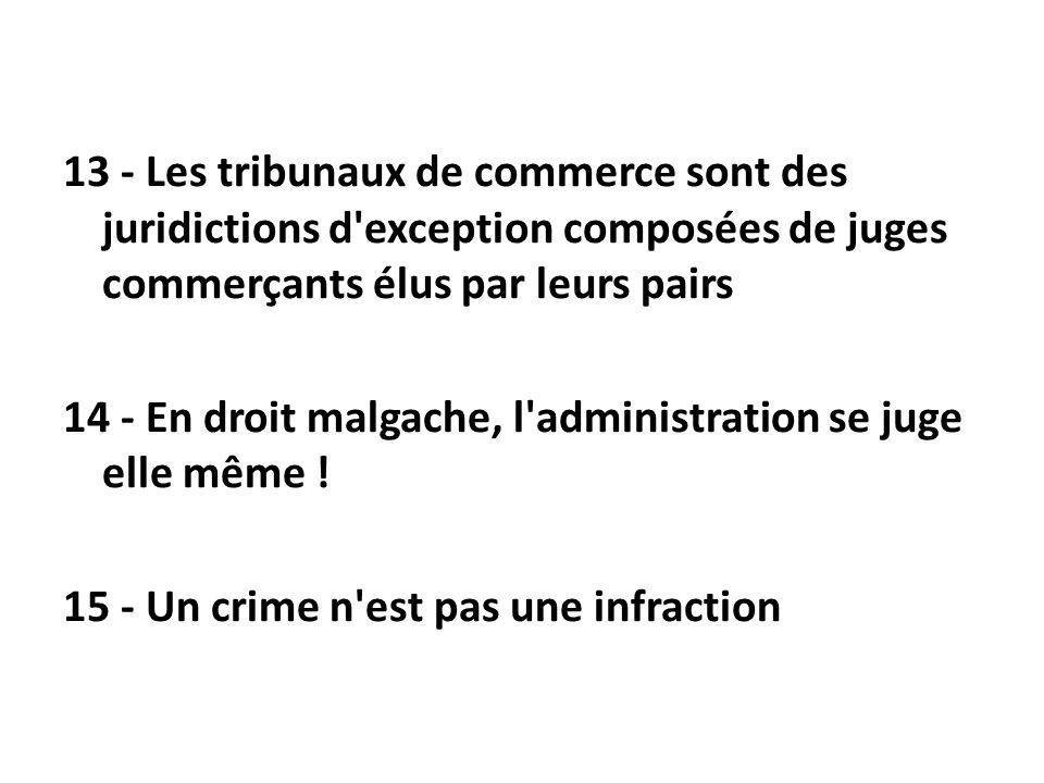 13 - Les tribunaux de commerce sont des juridictions d'exception composées de juges commerçants élus par leurs pairs 14 - En droit malgache, l'adminis