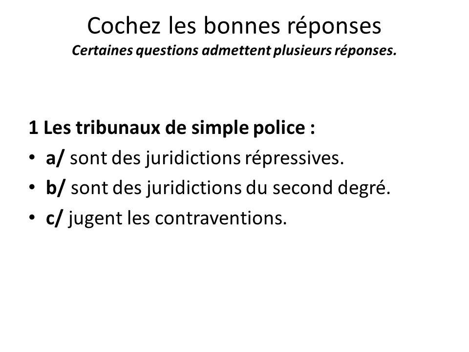 Cochez les bonnes réponses Certaines questions admettent plusieurs réponses. 1 Les tribunaux de simple police : a/ sont des juridictions répressives.