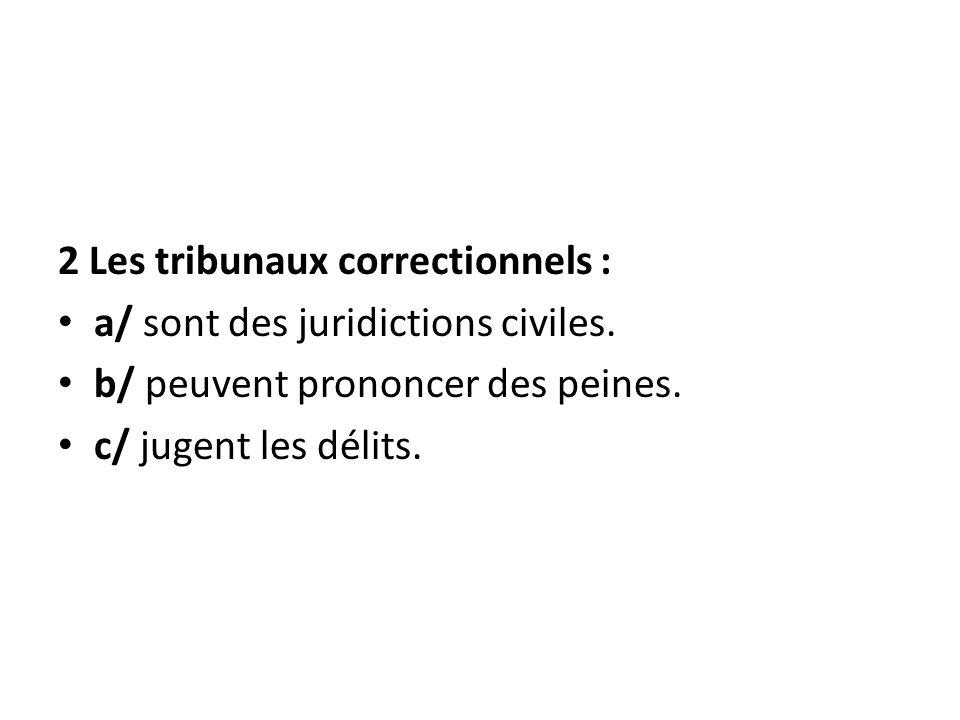 2 Les tribunaux correctionnels : a/ sont des juridictions civiles. b/ peuvent prononcer des peines. c/ jugent les délits.