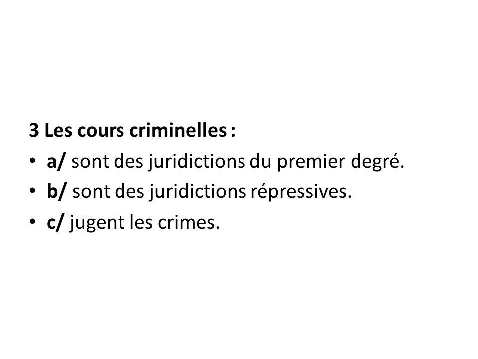 3 Les cours criminelles : a/ sont des juridictions du premier degré. b/ sont des juridictions répressives. c/ jugent les crimes.