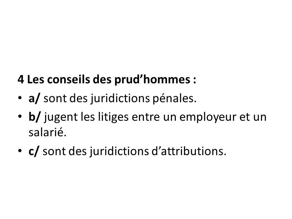 4 Les conseils des prudhommes : a/ sont des juridictions pénales. b/ jugent les litiges entre un employeur et un salarié. c/ sont des juridictions dat