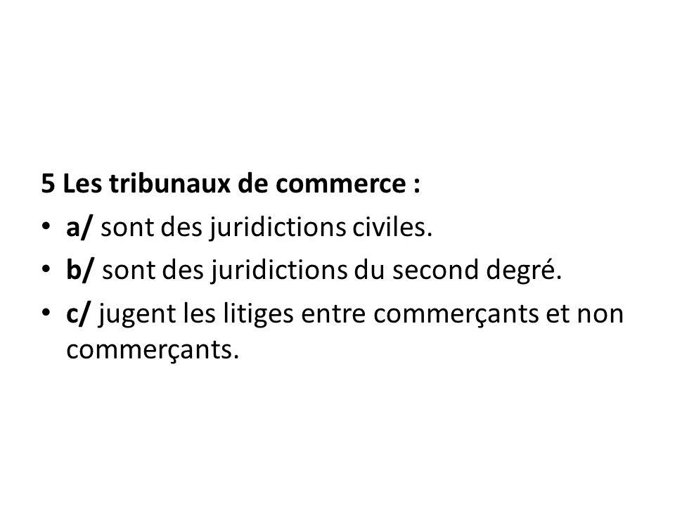 5 Les tribunaux de commerce : a/ sont des juridictions civiles. b/ sont des juridictions du second degré. c/ jugent les litiges entre commerçants et n