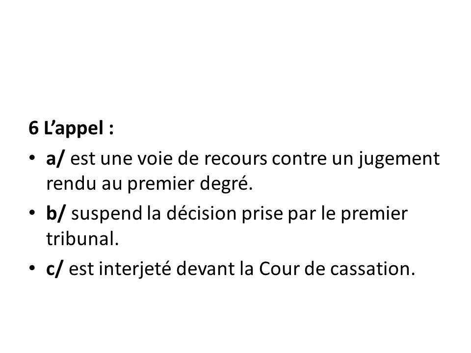 6 Lappel : a/ est une voie de recours contre un jugement rendu au premier degré. b/ suspend la décision prise par le premier tribunal. c/ est interjet