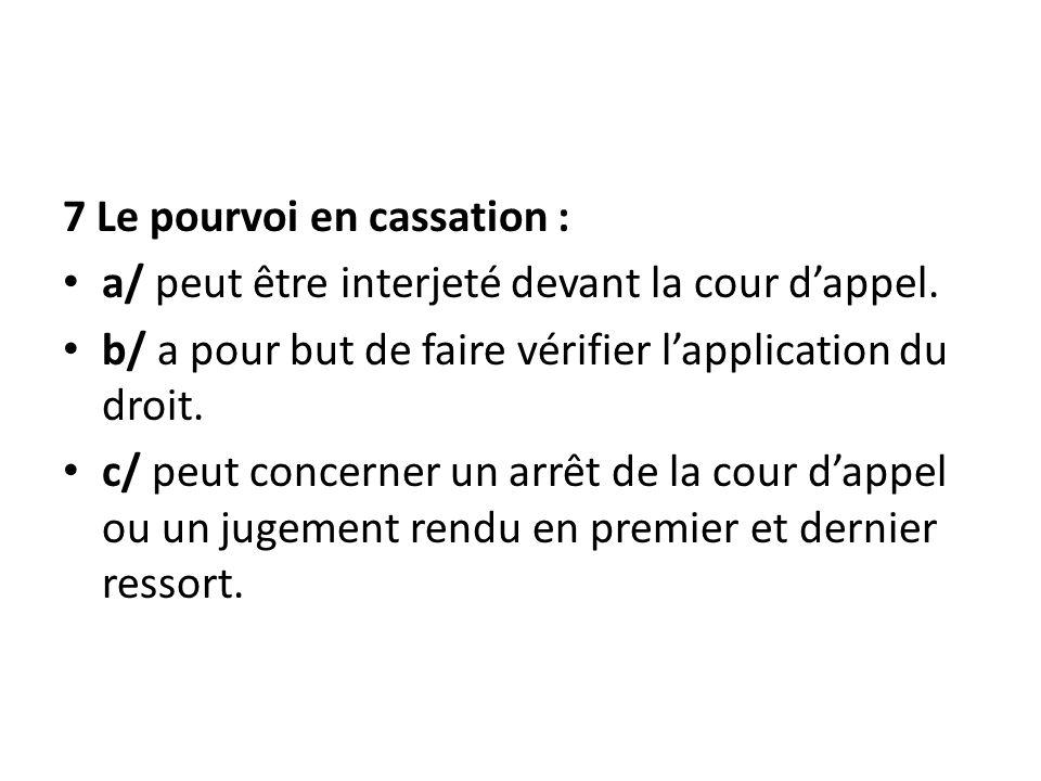 7 Le pourvoi en cassation : a/ peut être interjeté devant la cour dappel. b/ a pour but de faire vérifier lapplication du droit. c/ peut concerner un