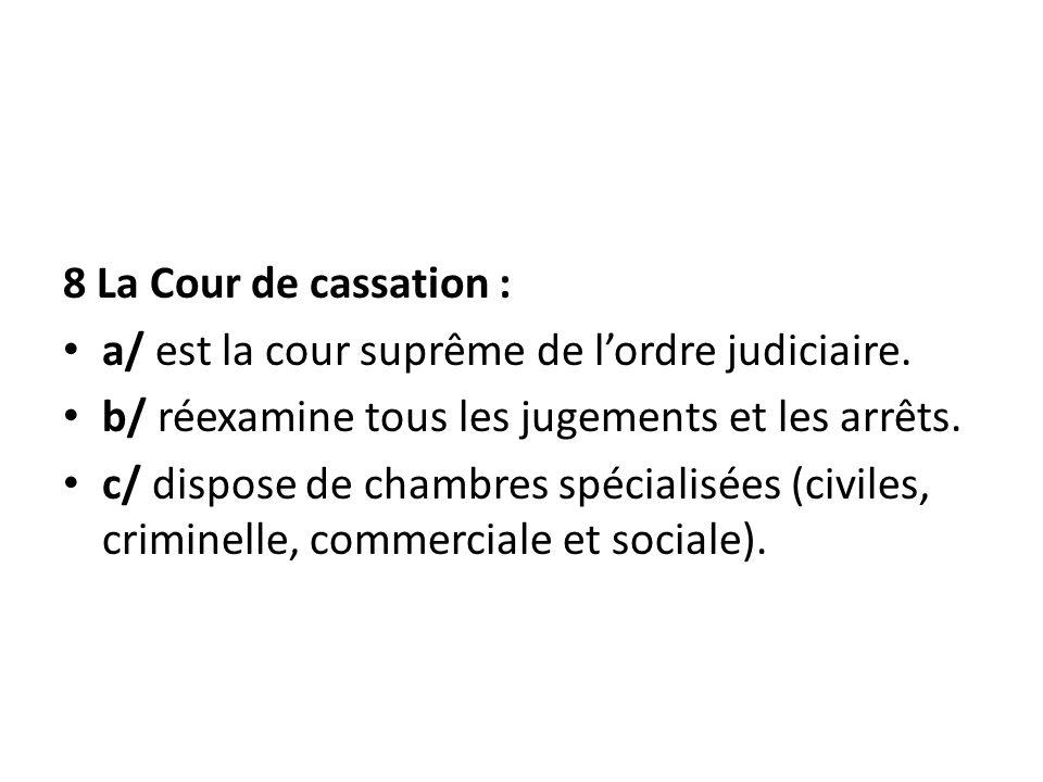 8 La Cour de cassation : a/ est la cour suprême de lordre judiciaire. b/ réexamine tous les jugements et les arrêts. c/ dispose de chambres spécialisé