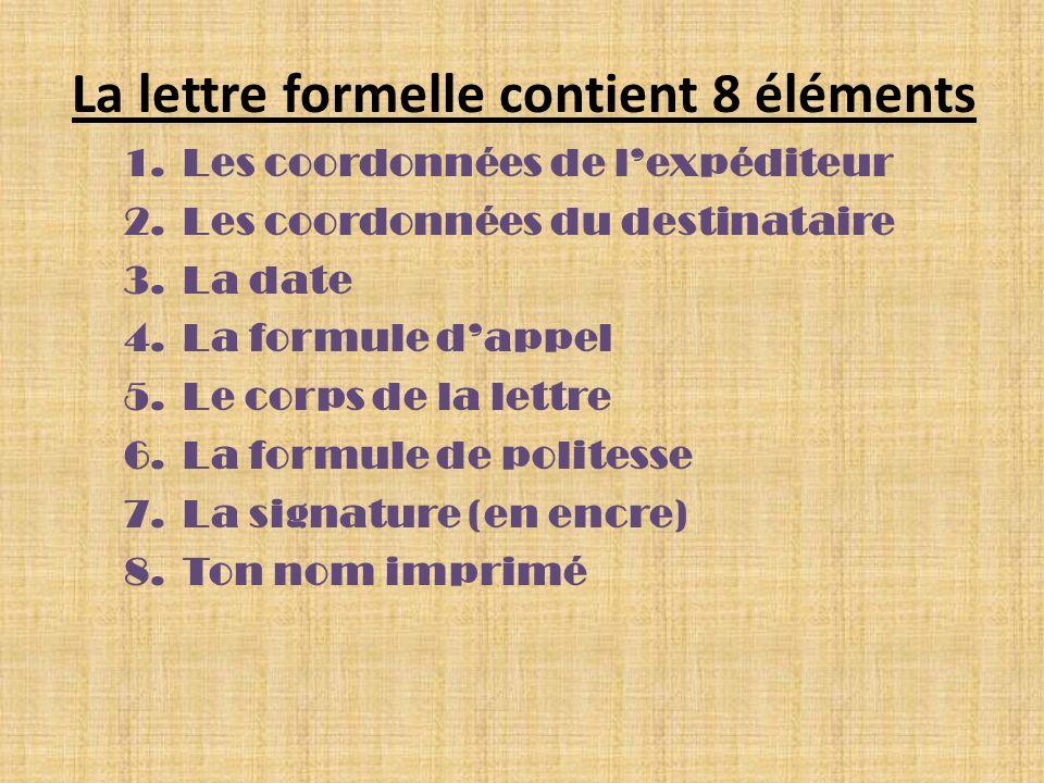 La lettre formelle contient 8 éléments 1.Les coordonnées de lexpéditeur 2.Les coordonnées du destinataire 3.La date 4.La formule dappel 5.Le corps de