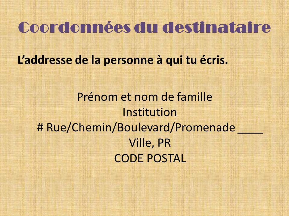 Coordonnées du destinataire Laddresse de la personne à qui tu écris. Prénom et nom de famille Institution # Rue/Chemin/Boulevard/Promenade ____ Ville,