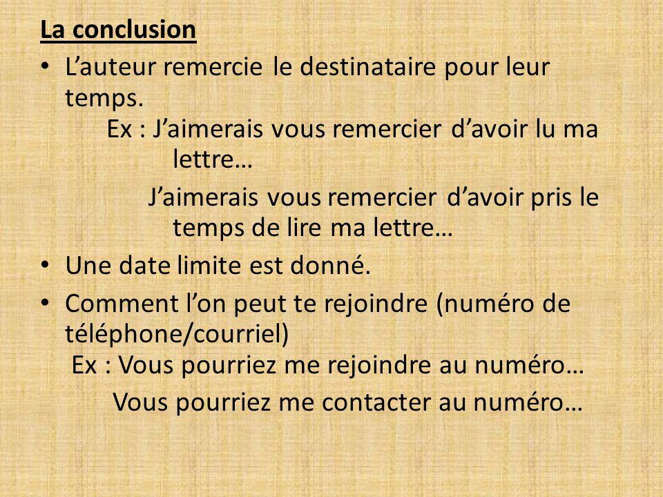 La conclusion Lauteur remercie le destinataire pour leur temps. Ex : Jaimerais vous remercier davoir lu ma lettre… Jaimerais vous remercier davoir pri