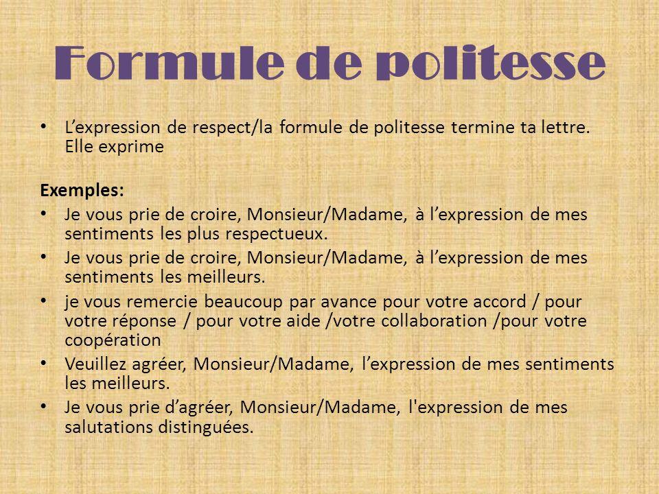 Formule de politesse Lexpression de respect/la formule de politesse termine ta lettre. Elle exprime Exemples: Je vous prie de croire, Monsieur/Madame,