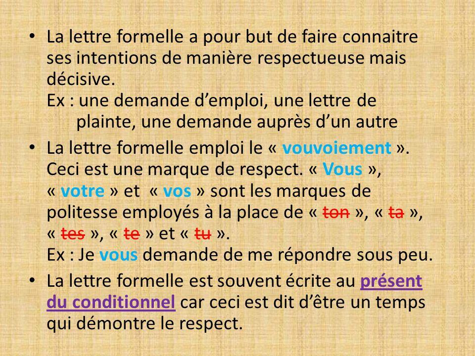 La lettre formelle a pour but de faire connaitre ses intentions de manière respectueuse mais décisive. Ex : une demande demploi, une lettre de plainte