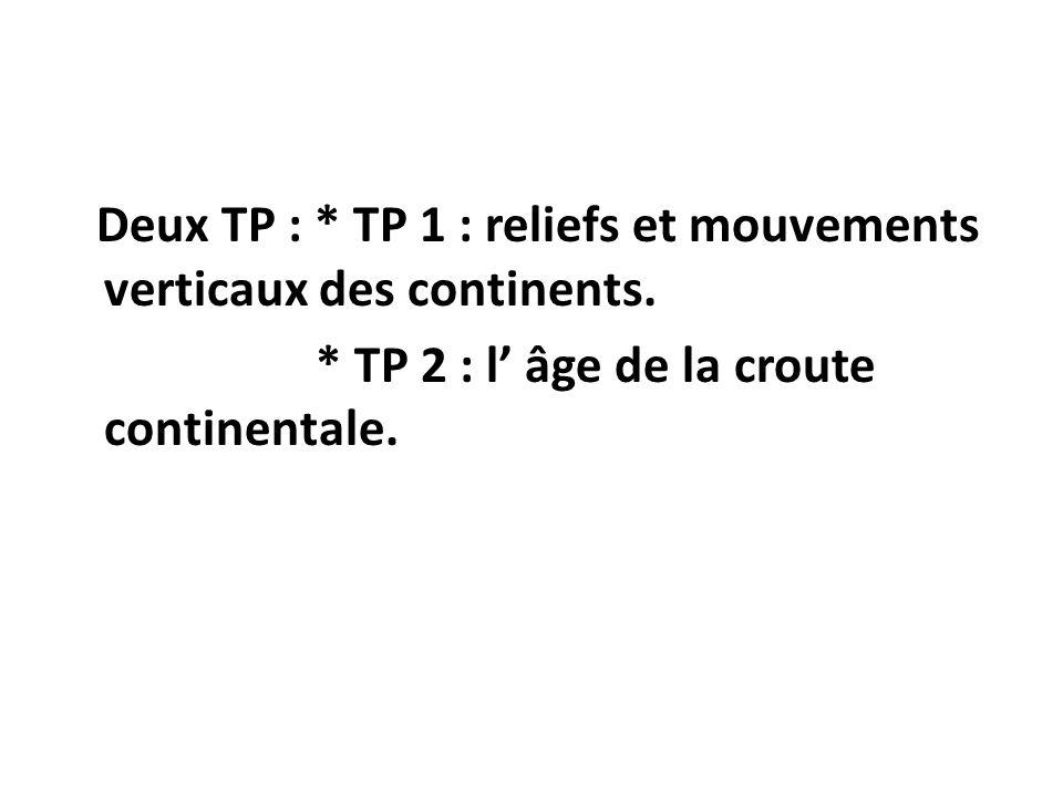 Deux TP : * TP 1 : reliefs et mouvements verticaux des continents. * TP 2 : l âge de la croute continentale.