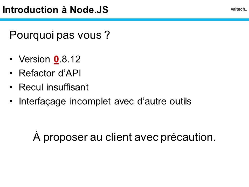 Introduction à Node.JS Version 0.8.12 Refactor dAPI Recul insuffisant Interfaçage incomplet avec dautre outils Pourquoi pas vous ? À proposer au clien