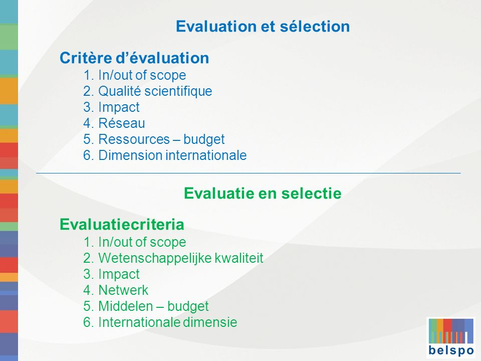 Evaluation et sélection Critère dévaluation 1.In/out of scope 2.Qualité scientifique 3.Impact 4.Réseau 5.Ressources – budget 6.Dimension internationale Evaluatie en selectie Evaluatiecriteria 1.In/out of scope 2.Wetenschappelijke kwaliteit 3.Impact 4.Netwerk 5.Middelen – budget 6.Internationale dimensie