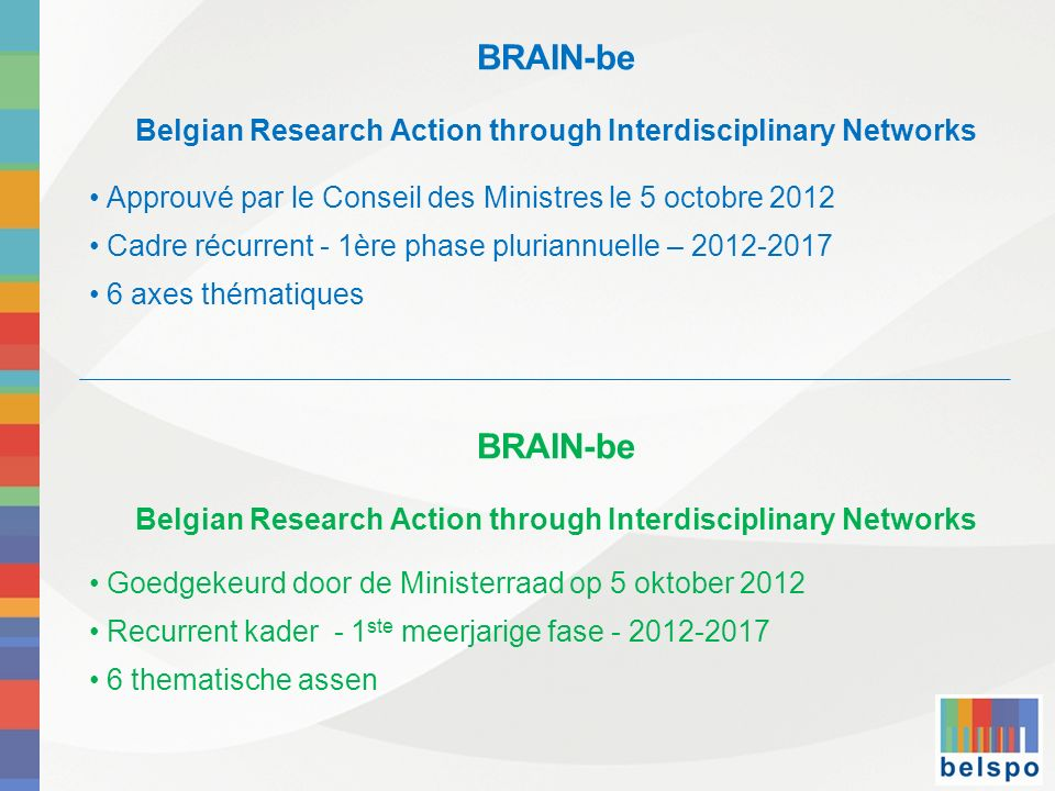 BRAIN-be Belgian Research Action through Interdisciplinary Networks Approuvé par le Conseil des Ministres le 5 octobre 2012 Cadre récurrent - 1ère pha
