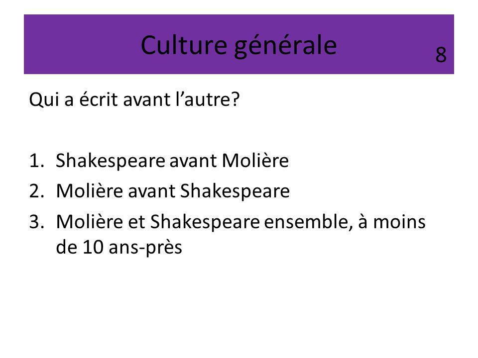 Culture générale Qui a écrit avant lautre? 1.Shakespeare avant Molière 2.Molière avant Shakespeare 3.Molière et Shakespeare ensemble, à moins de 10 an