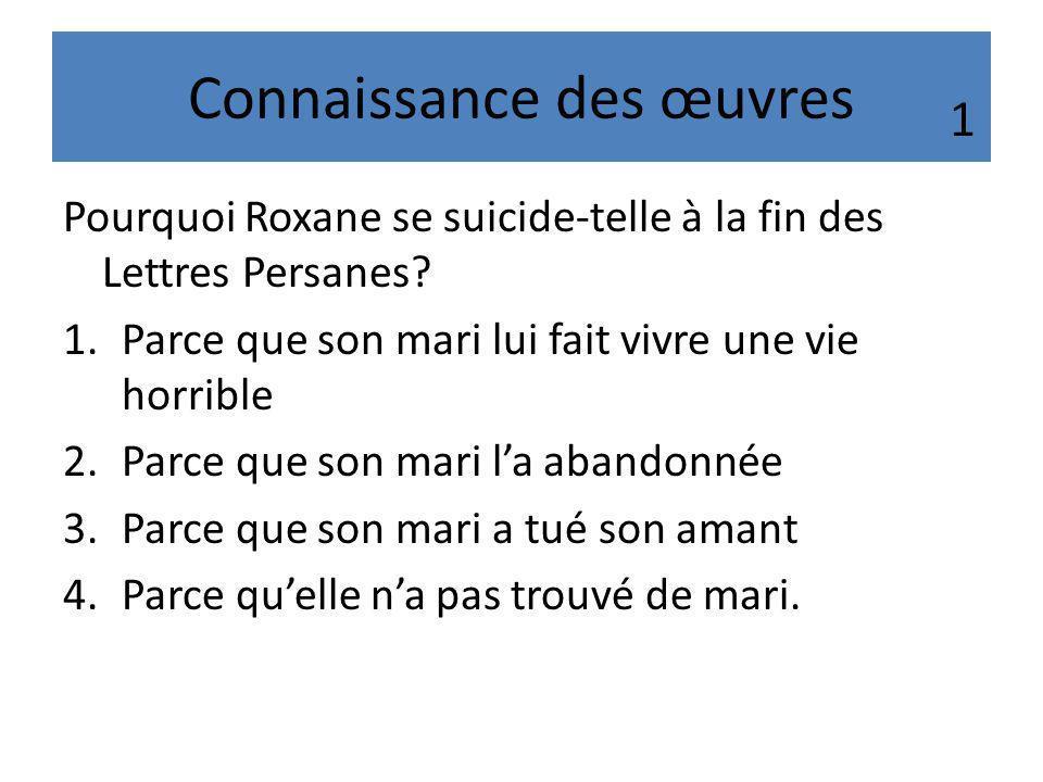 Connaissance des œuvres Pourquoi Roxane se suicide-telle à la fin des Lettres Persanes? 1.Parce que son mari lui fait vivre une vie horrible 2.Parce q