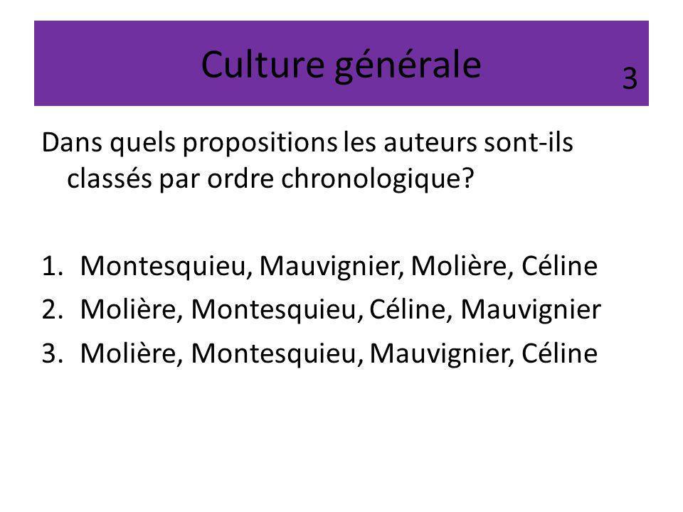 Culture générale Dans quels propositions les auteurs sont-ils classés par ordre chronologique? 1.Montesquieu, Mauvignier, Molière, Céline 2.Molière, M
