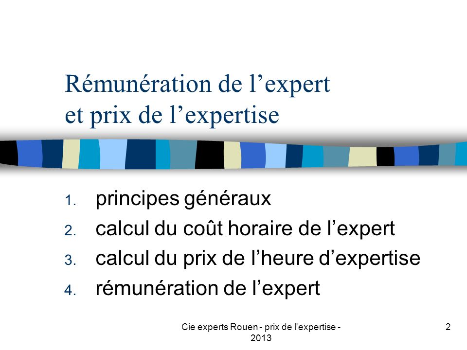 Cie experts Rouen - prix de l'expertise - 2013 2 Rémunération de lexpert et prix de lexpertise 1. principes généraux 2. calcul du coût horaire de lexp