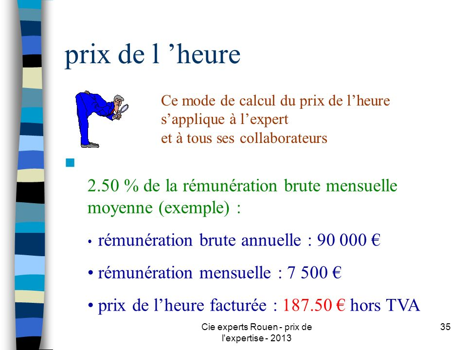 Cie experts Rouen - prix de l'expertise - 2013 35 prix de l heure n 2.50 % de la rémunération brute mensuelle moyenne (exemple) : rémunération brute a