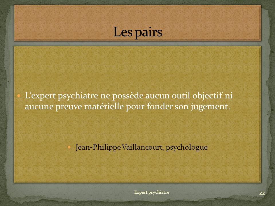 Lexpert psychiatre ne possède aucun outil objectif ni aucune preuve matérielle pour fonder son jugement. Jean-Philippe Vaillancourt, psychologue Lexpe