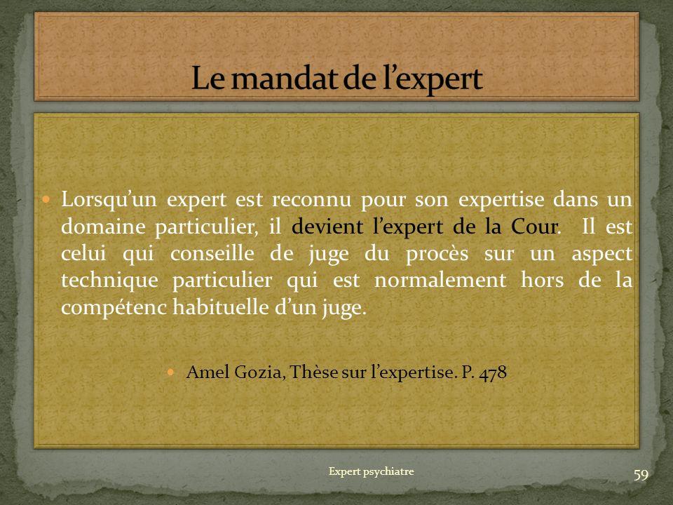 Lorsquun expert est reconnu pour son expertise dans un domaine particulier, il devient lexpert de la Cour. Il est celui qui conseille de juge du procè