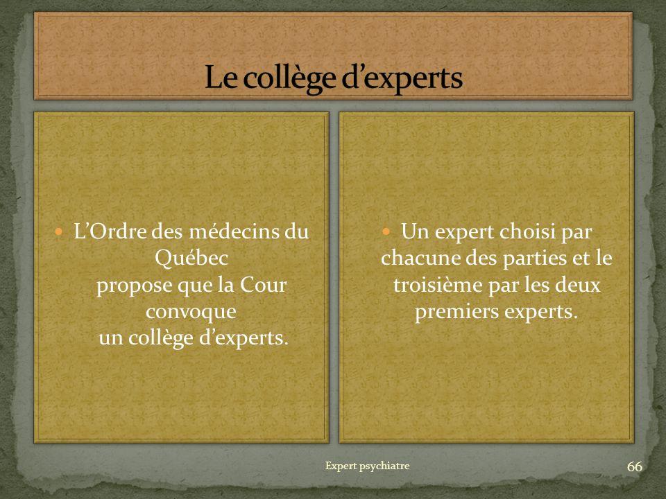 Expert psychiatre 66 LOrdre des médecins du Québec propose que la Cour convoque un collège dexperts. Un expert choisi par chacune des parties et le tr