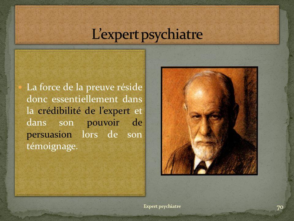 Expert psychiatre 70 La force de la preuve réside donc essentiellement dans la crédibilité de lexpert et dans son pouvoir de persuasion lors de son té
