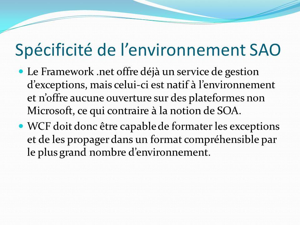 Spécificité de lenvironnement SAO Le Framework.net offre déjà un service de gestion dexceptions, mais celui-ci est natif à lenvironnement et noffre aucune ouverture sur des plateformes non Microsoft, ce qui contraire à la notion de SOA.
