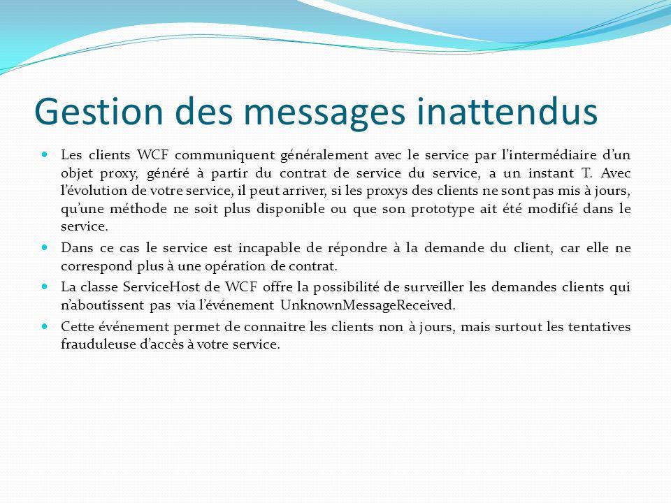 Gestion des messages inattendus Les clients WCF communiquent généralement avec le service par lintermédiaire dun objet proxy, généré à partir du contrat de service du service, a un instant T.
