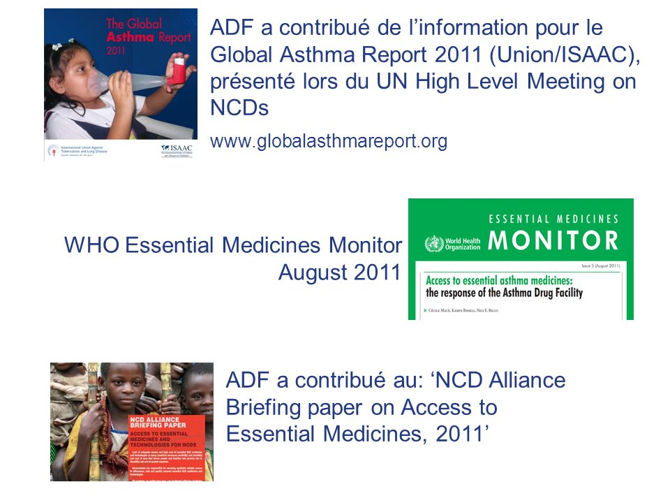 WHO Essential Medicines Monitor August 2011 ADF a contribué au: NCD Alliance Briefing paper on Access to Essential Medicines, 2011 ADF a contribué de linformation pour le Global Asthma Report 2011 (Union/ISAAC), présenté lors du UN High Level Meeting on NCDs www.globalasthmareport.org