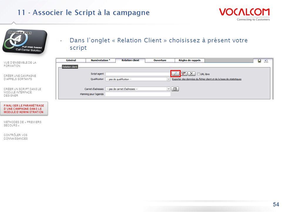 54 11 - Associer le Script à la campagne Dans longlet « Relation Client » choisissez à présent votre script VUE DENSEMBLE DE LA FORMATION CRÉER UNE CA