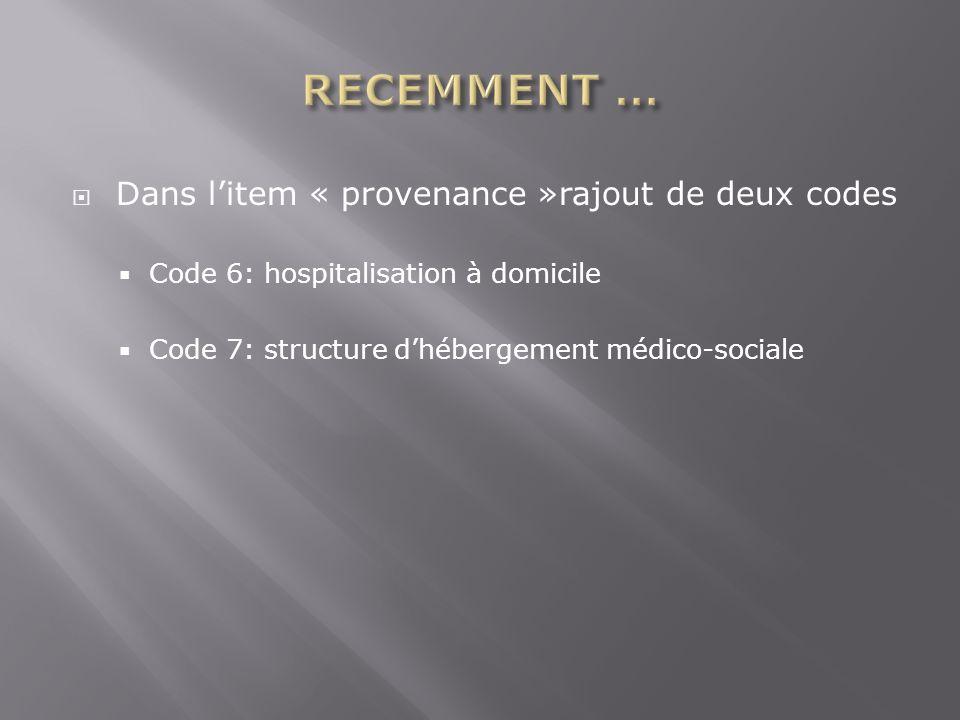 Dans litem « provenance »rajout de deux codes Code 6: hospitalisation à domicile Code 7: structure dhébergement médico-sociale