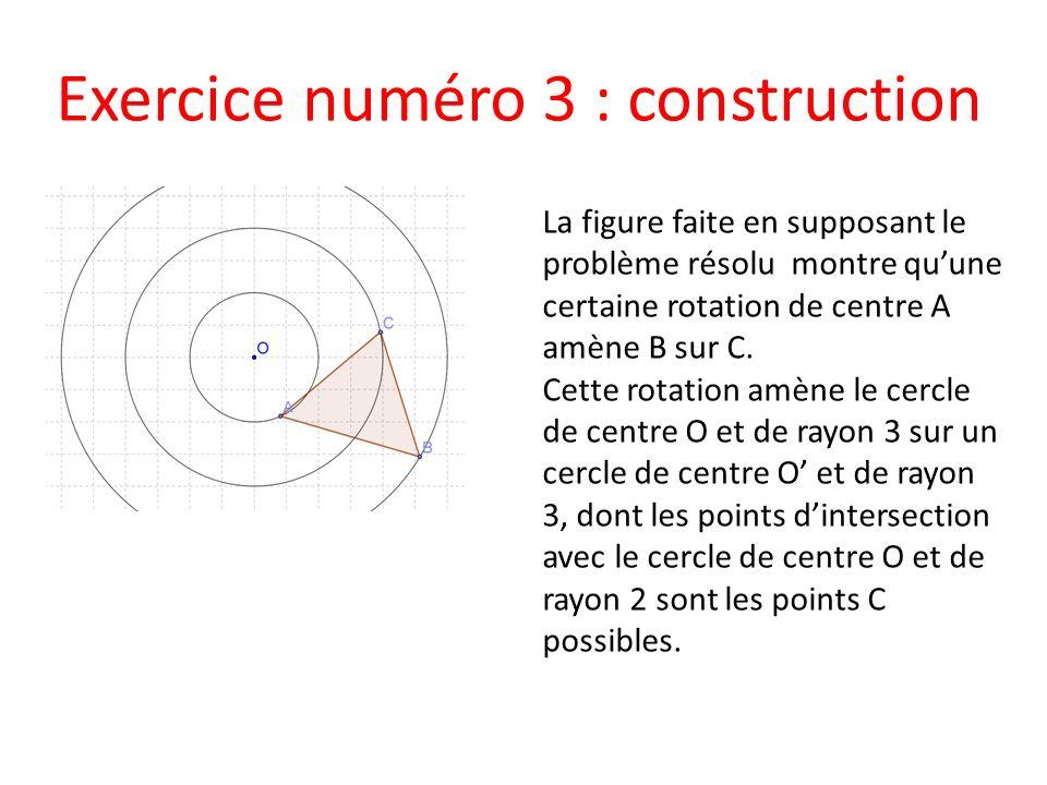 Exercice numéro 3 : construction La figure faite en supposant le problème résolu montre quune certaine rotation de centre A amène B sur C. Cette rotat
