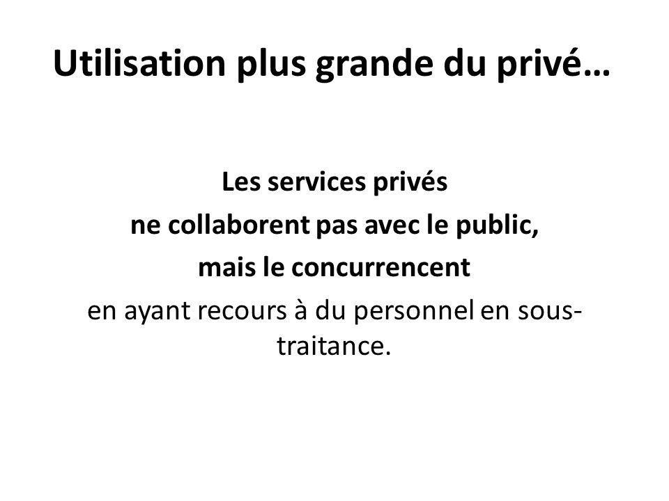 Utilisation plus grande du privé… Les services privés ne collaborent pas avec le public, mais le concurrencent en ayant recours à du personnel en sous