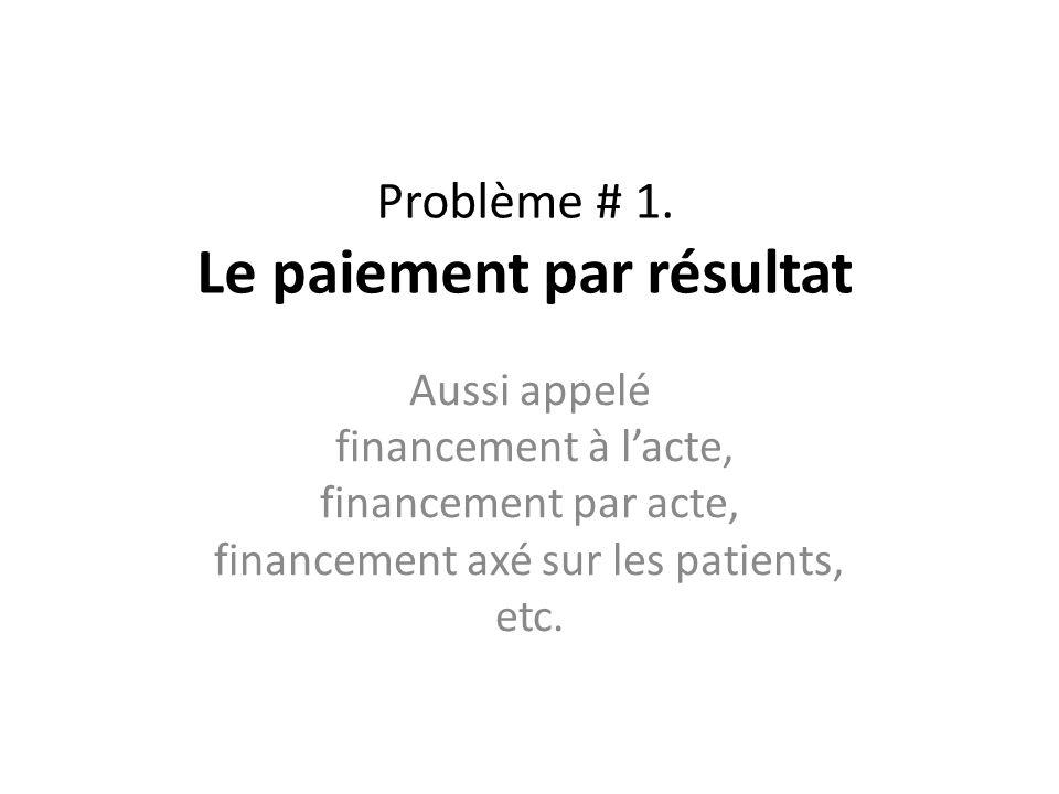 Problème # 1. Le paiement par résultat Aussi appelé financement à lacte, financement par acte, financement axé sur les patients, etc.